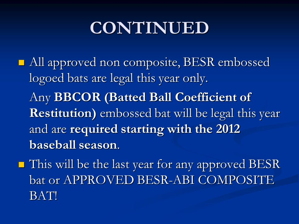 CONTINUED All approved non composite, BESR embossed logoed bats are legal this year only. All approved non composite, BESR embossed logoed bats are le
