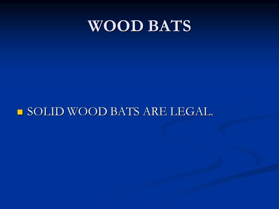 WOOD BATS SOLID WOOD BATS ARE LEGAL. SOLID WOOD BATS ARE LEGAL.