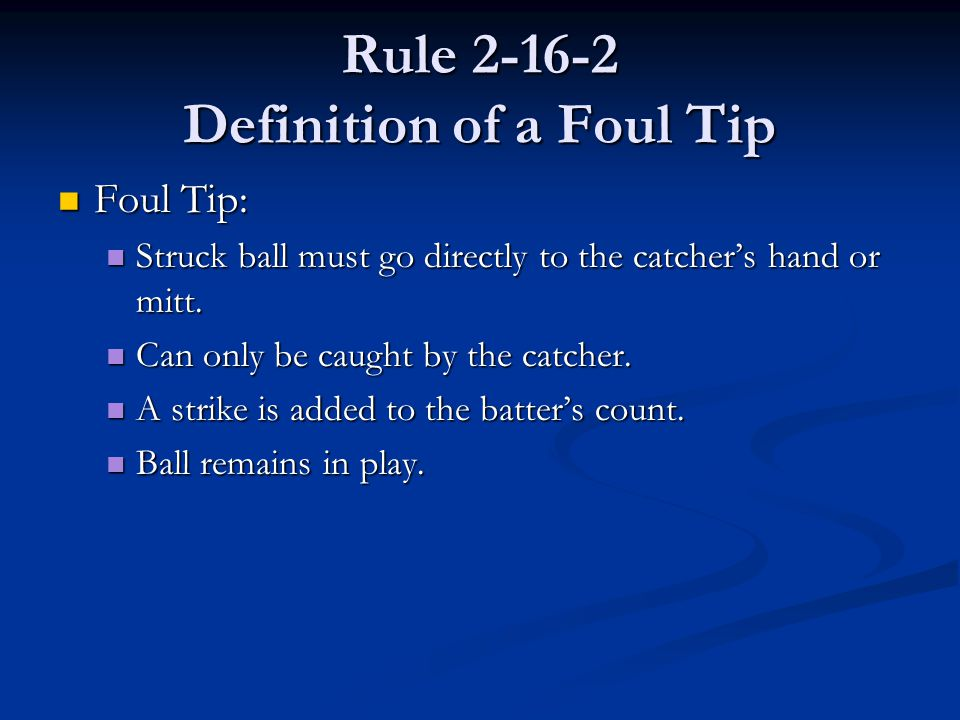 Rule 2-16-2 Definition of a Foul Tip Foul Tip: Foul Tip: Struck ball must go directly to the catcher's hand or mitt.