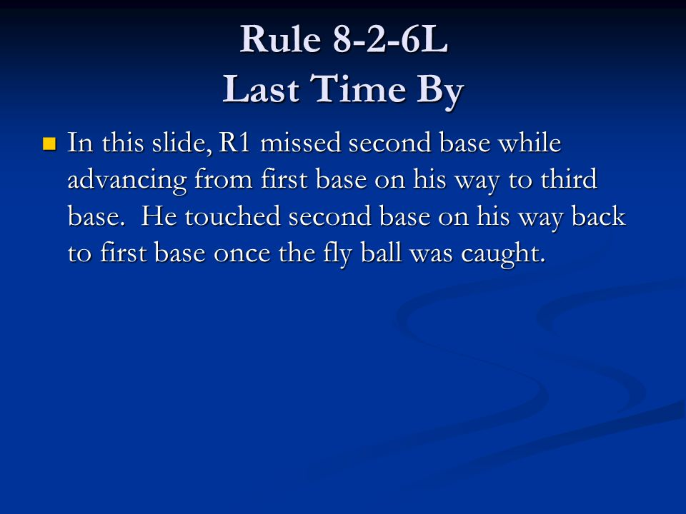 Rule 8-2-6L Last Time By In this slide, R1 missed second base while advancing from first base on his way to third base. He touched second base on his