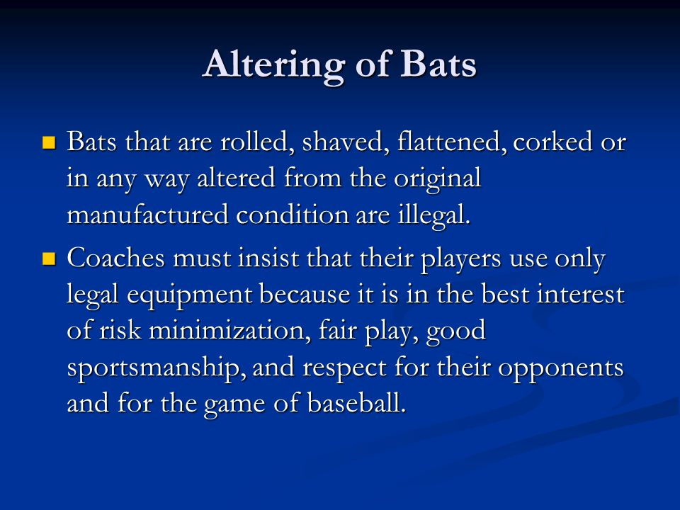 Altering of Bats Bats that are rolled, shaved, flattened, corked or in any way altered from the original manufactured condition are illegal.