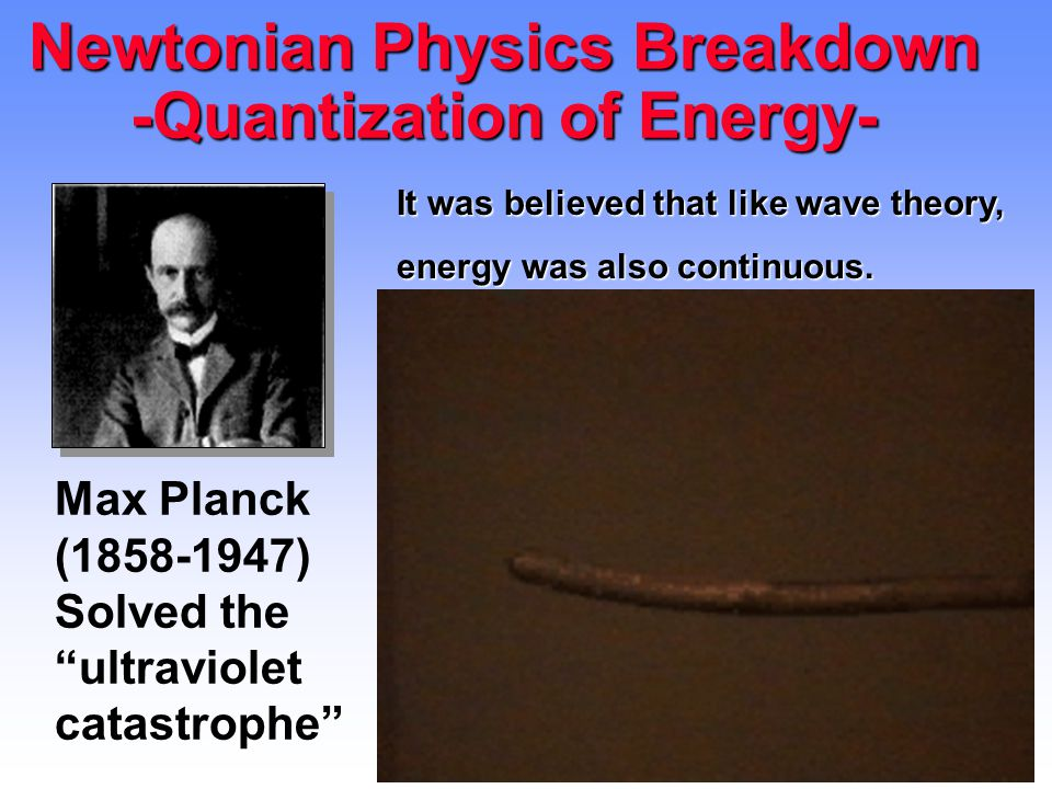 14 Newtonian Physics Breakdown -Quantization of Energy- Max Planck (1858-1947) Solved the ultraviolet catastrophe It was believed that like wave theory, energy was also continuous.