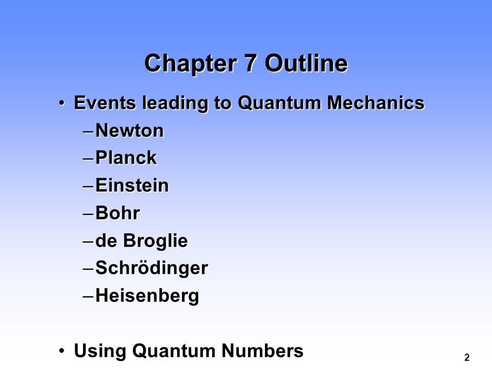 2 Chapter 7 Outline Events leading to Quantum MechanicsEvents leading to Quantum Mechanics –Newton –Planck –Einstein –Bohr –de Broglie –Schrödinger –Heisenberg Using Quantum NumbersUsing Quantum Numbers