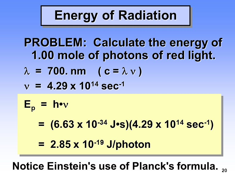 20 Energy of Radiation PROBLEM: Calculate the energy of 1.00 mole of photons of red light.