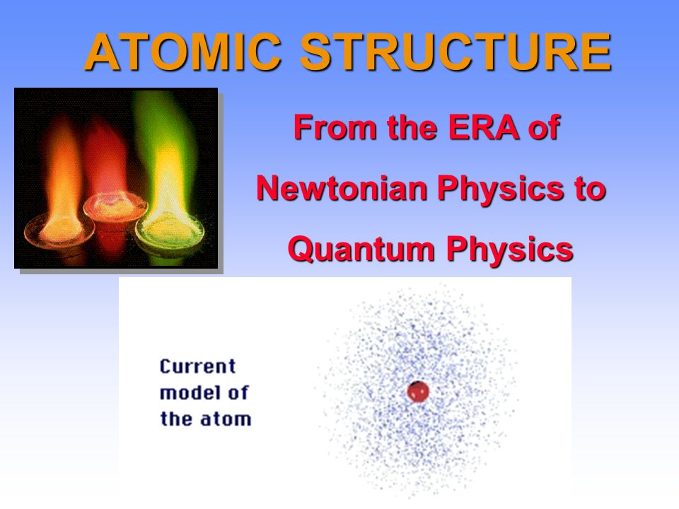 ATOMIC STRUCTURE From the ERA of Newtonian Physics to Quantum Physics
