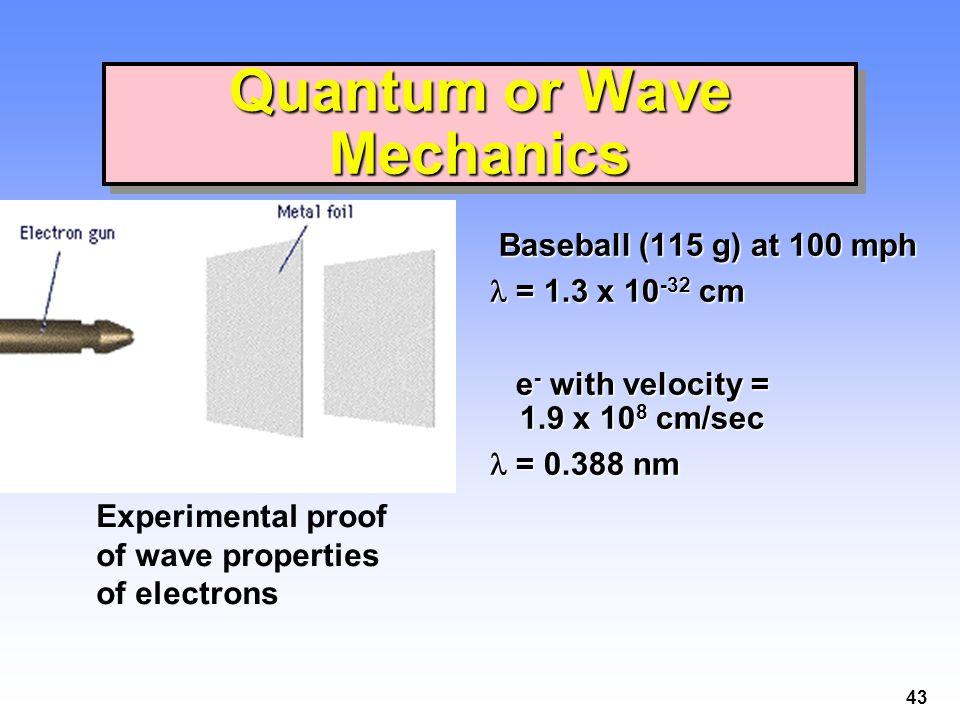 43 Quantum or Wave Mechanics Baseball (115 g) at 100 mph Baseball (115 g) at 100 mph = 1.3 x 10 -32 cm = 1.3 x 10 -32 cm e - with velocity = 1.9 x 10
