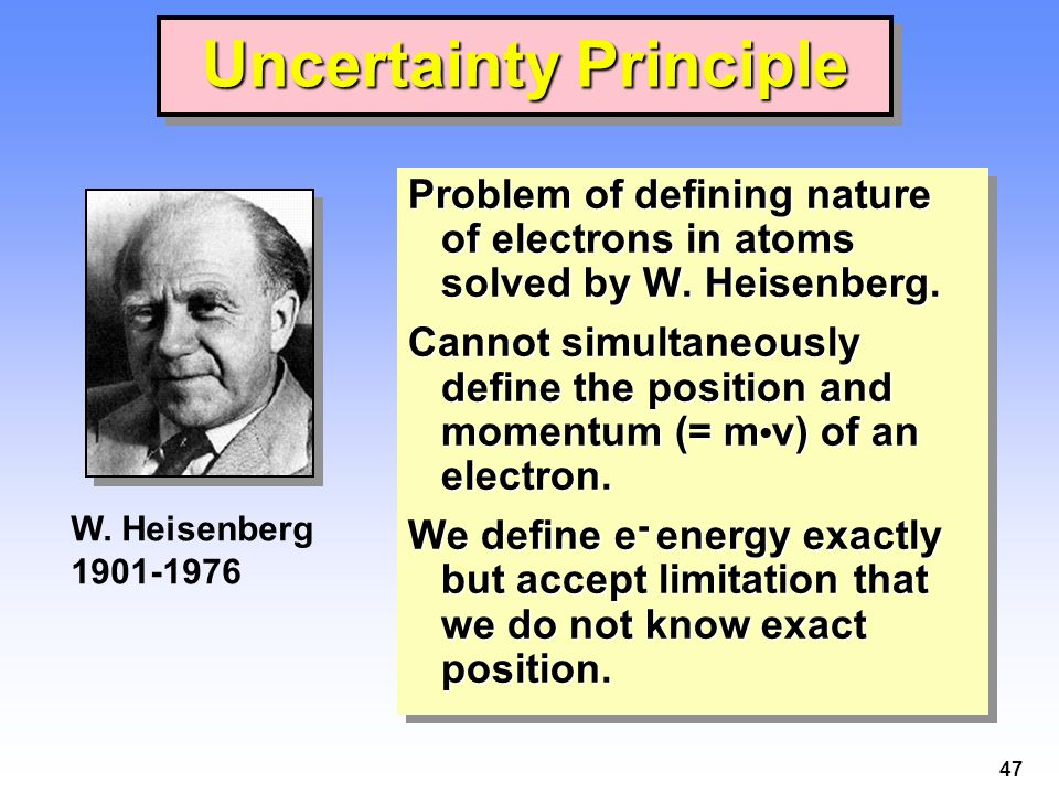 47 Uncertainty Principle Problem of defining nature of electrons in atoms solved by W.