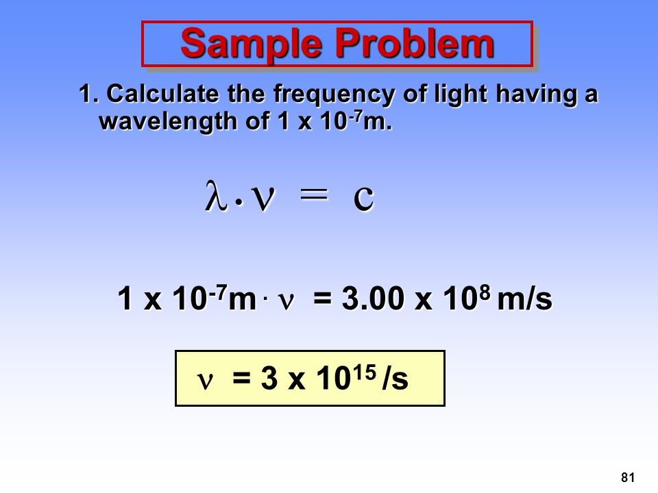 81 Sample Problem 1. Calculate the frequency of light having a wavelength of 1 x 10 -7 m. = c = c 1 x 10 -7 m. = 3.00 x 10 8 m/s = 3 x 10 15 /s