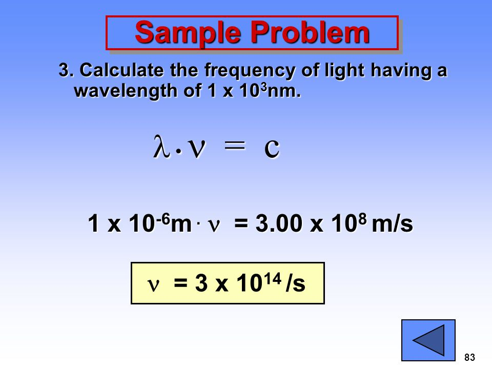 83 Sample Problem 3. Calculate the frequency of light having a wavelength of 1 x 10 3 nm. = c = c 1 x 10 -6 m. = 3.00 x 10 8 m/s = 3 x 10 14 /s
