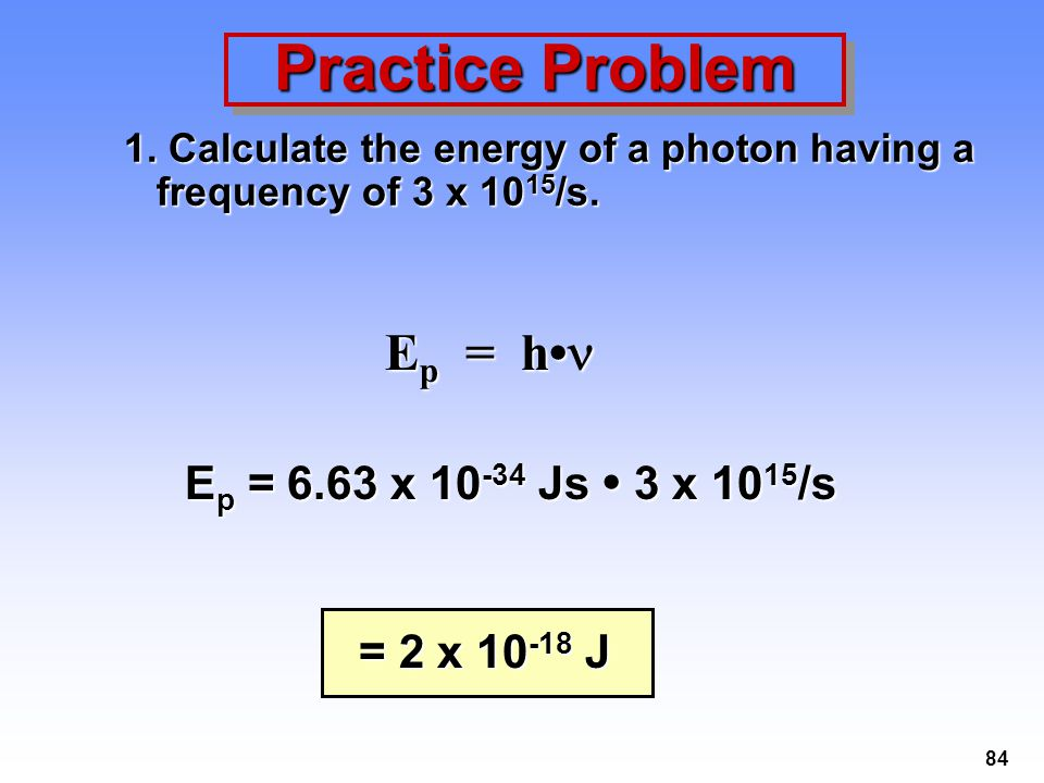 84 Practice Problem 1.Calculate the energy of a photon having a frequency of 3 x 10 15 /s.