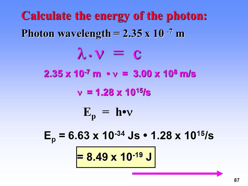 87 Calculate the energy of the photon: Photon wavelength = 2.35 x 10 -7 m = c = c 2.35 x 10 -7 m = 3.00 x 10 8 m/s = 1.28 x 10 15 /s = 1.28 x 10 15 /s E p = h E p = h E p = 6.63 x 10 -34 Js 1.28 x 10 15 /s = 8.49 x 10 -19 J