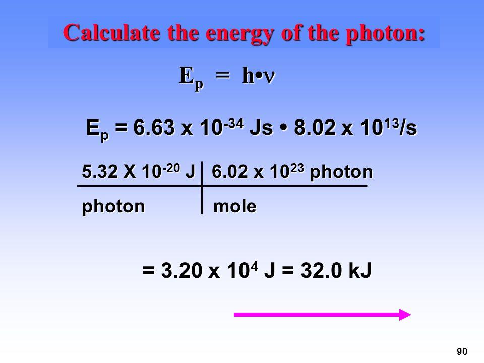 90 Calculate the energy of the photon: E p = h E p = h = 3.20 x 10 4 J = 32.0 kJ 5.32 X 10 -20 J 6.02 x 10 23 photon photon mole E p = 6.63 x 10 -34 Js 8.02 x 10 13 /s