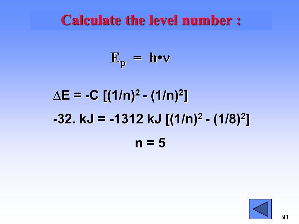 91 Calculate the level number : E p = h E p = h  E = -C [(1/n) 2 - (1/n) 2 ] -32. kJ = -1312 kJ [(1/n) 2 - (1/8) 2 ] n = 5 n = 5