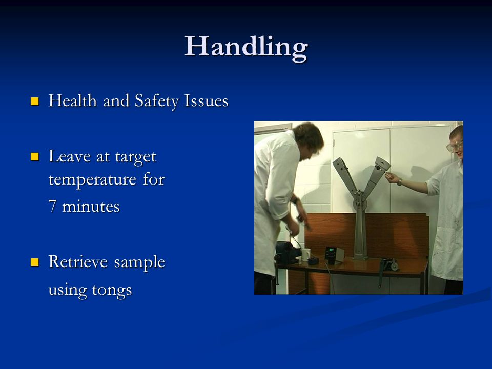 Handling Health and Safety Issues Health and Safety Issues Leave at target temperature for Leave at target temperature for 7 minutes Retrieve sample Retrieve sample using tongs