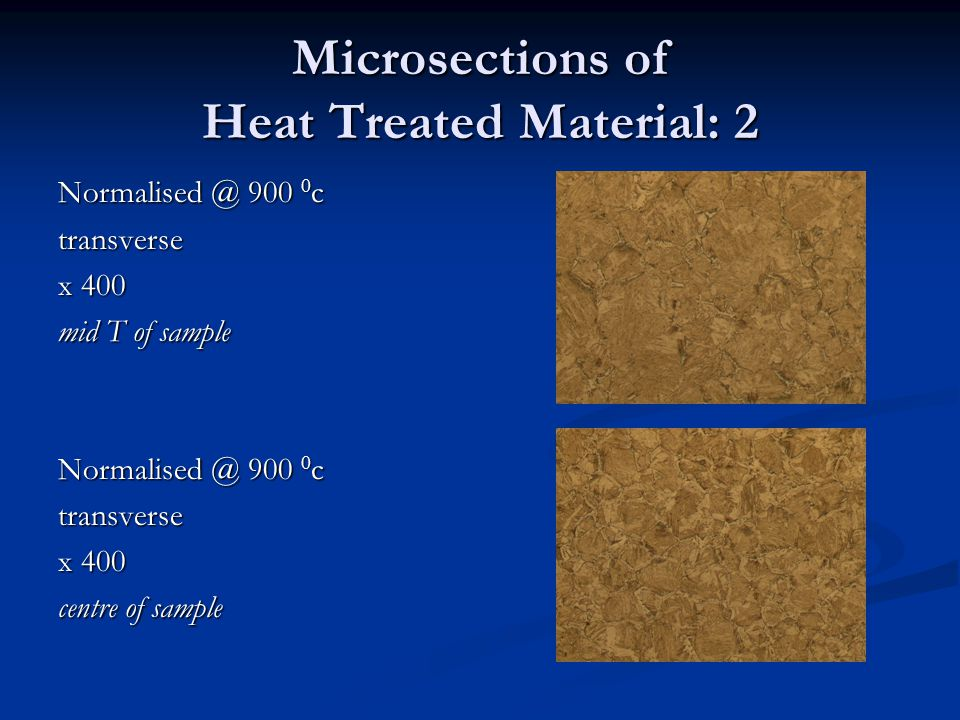 Microsections of Heat Treated Material: 2 Normalised @ 900 0 c transverse x 400 mid T of sample Normalised @ 900 0 c transverse x 400 centre of sample