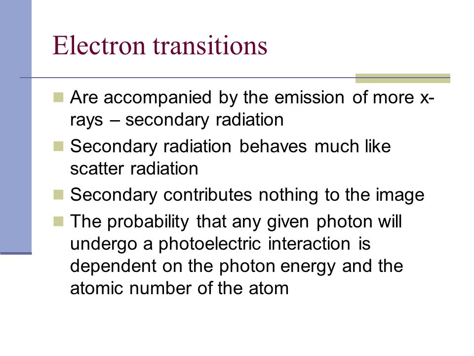 Electron transitions Are accompanied by the emission of more x- rays – secondary radiation Secondary radiation behaves much like scatter radiation Sec