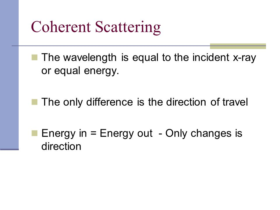 Coherent Scattering The wavelength is equal to the incident x-ray or equal energy. The only difference is the direction of travel Energy in = Energy o
