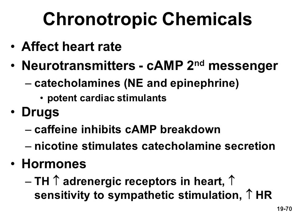 19-70 Chronotropic Chemicals Affect heart rate Neurotransmitters - cAMP 2 nd messenger –catecholamines (NE and epinephrine) potent cardiac stimulants