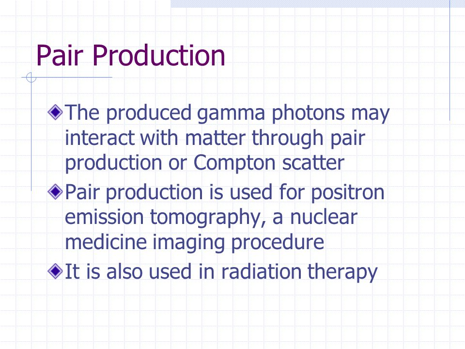 Pair Production The produced gamma photons may interact with matter through pair production or Compton scatter Pair production is used for positron em