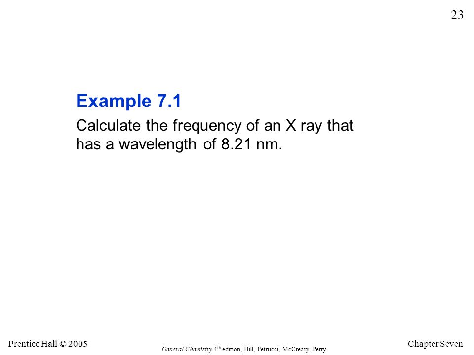 Chapter Seven 23 Hall © 2005 Prentice Hall © 2005 General Chemistry 4 th edition, Hill, Petrucci, McCreary, Perry Example 7.1 Calculate the frequency of an X ray that has a wavelength of 8.21 nm.