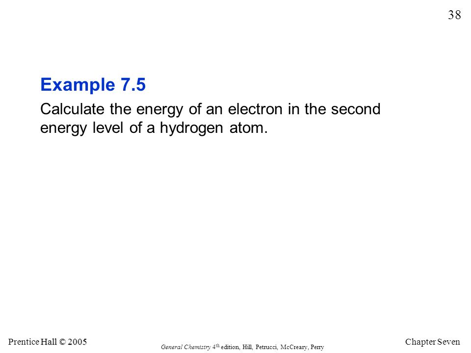 Chapter Seven 38 Hall © 2005 Prentice Hall © 2005 General Chemistry 4 th edition, Hill, Petrucci, McCreary, Perry Example 7.5 Calculate the energy of