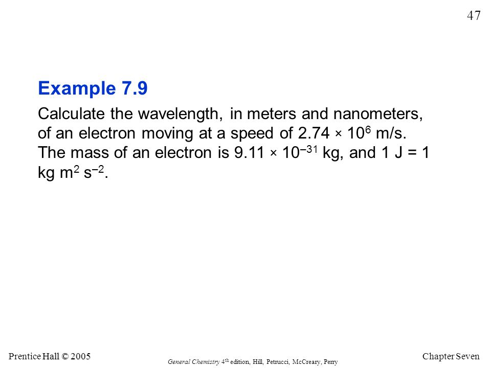 Chapter Seven 47 Hall © 2005 Prentice Hall © 2005 General Chemistry 4 th edition, Hill, Petrucci, McCreary, Perry Example 7.9 Calculate the wavelength