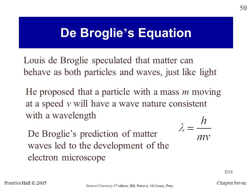 Chapter Seven 50 Hall © 2005 Prentice Hall © 2005 General Chemistry 4 th edition, Hill, Petrucci, McCreary, Perry De Broglie ' s Equation Louis de Bro