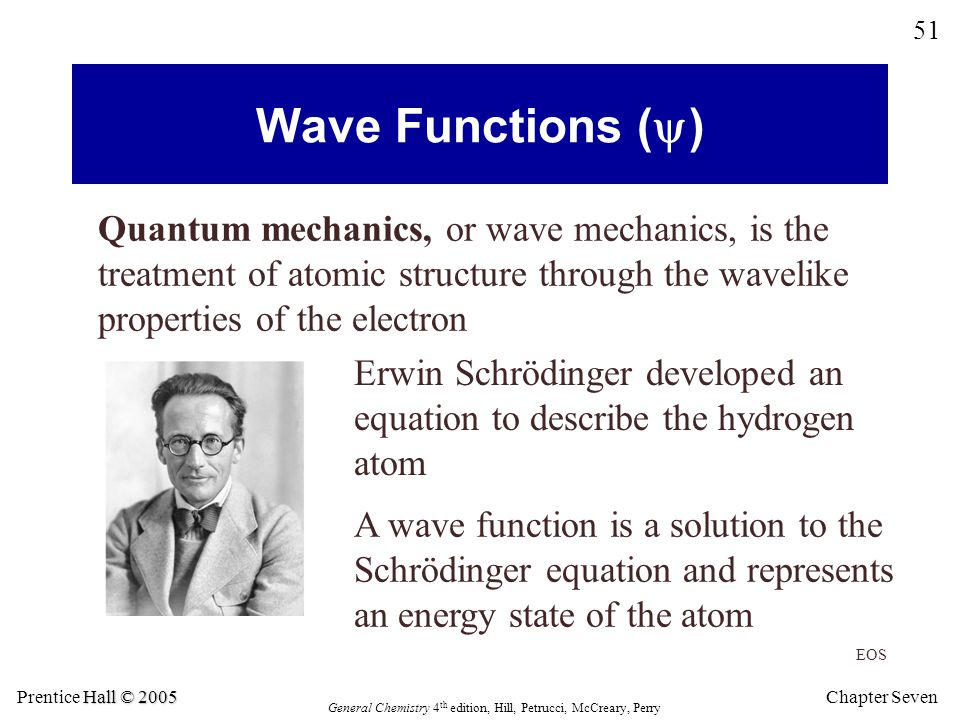 Chapter Seven 51 Hall © 2005 Prentice Hall © 2005 General Chemistry 4 th edition, Hill, Petrucci, McCreary, Perry Wave Functions (  ) Quantum mechanics, or wave mechanics, is the treatment of atomic structure through the wavelike properties of the electron Erwin Schrödinger developed an equation to describe the hydrogen atom EOS A wave function is a solution to the Schrödinger equation and represents an energy state of the atom