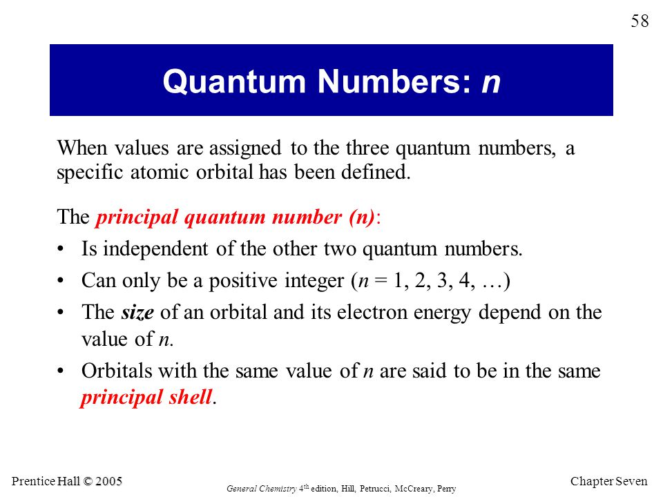 Chapter Seven 58 Hall © 2005 Prentice Hall © 2005 General Chemistry 4 th edition, Hill, Petrucci, McCreary, Perry When values are assigned to the three quantum numbers, a specific atomic orbital has been defined.