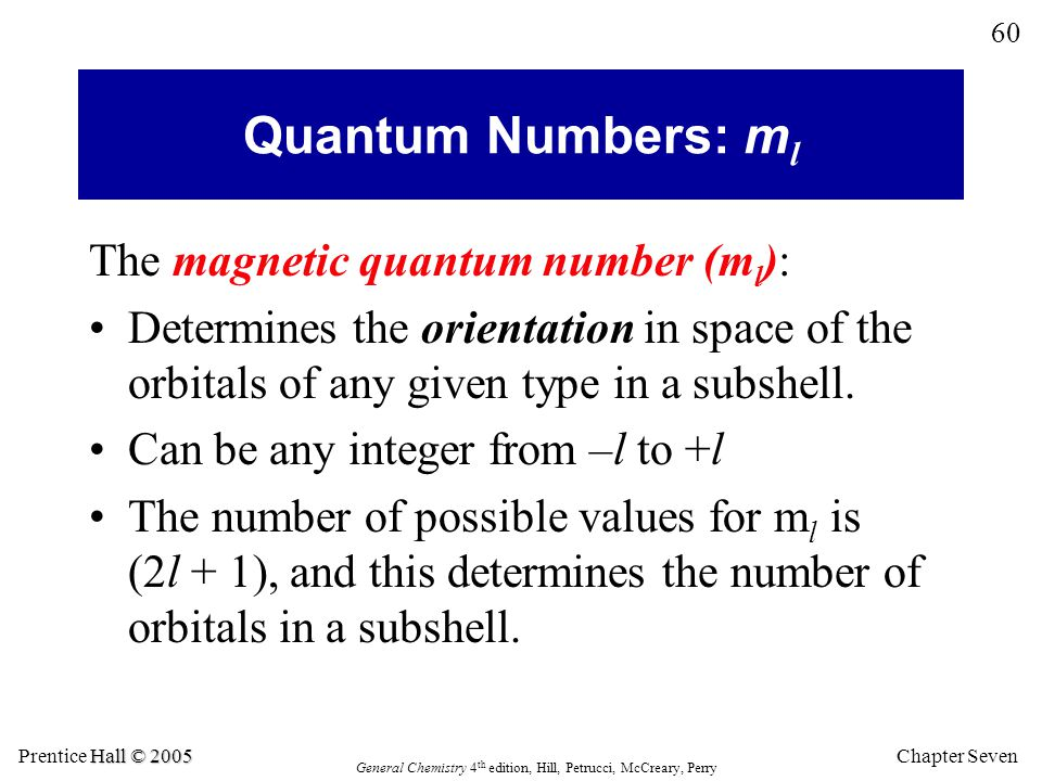 Chapter Seven 60 Hall © 2005 Prentice Hall © 2005 General Chemistry 4 th edition, Hill, Petrucci, McCreary, Perry The magnetic quantum number (m l ): Determines the orientation in space of the orbitals of any given type in a subshell.