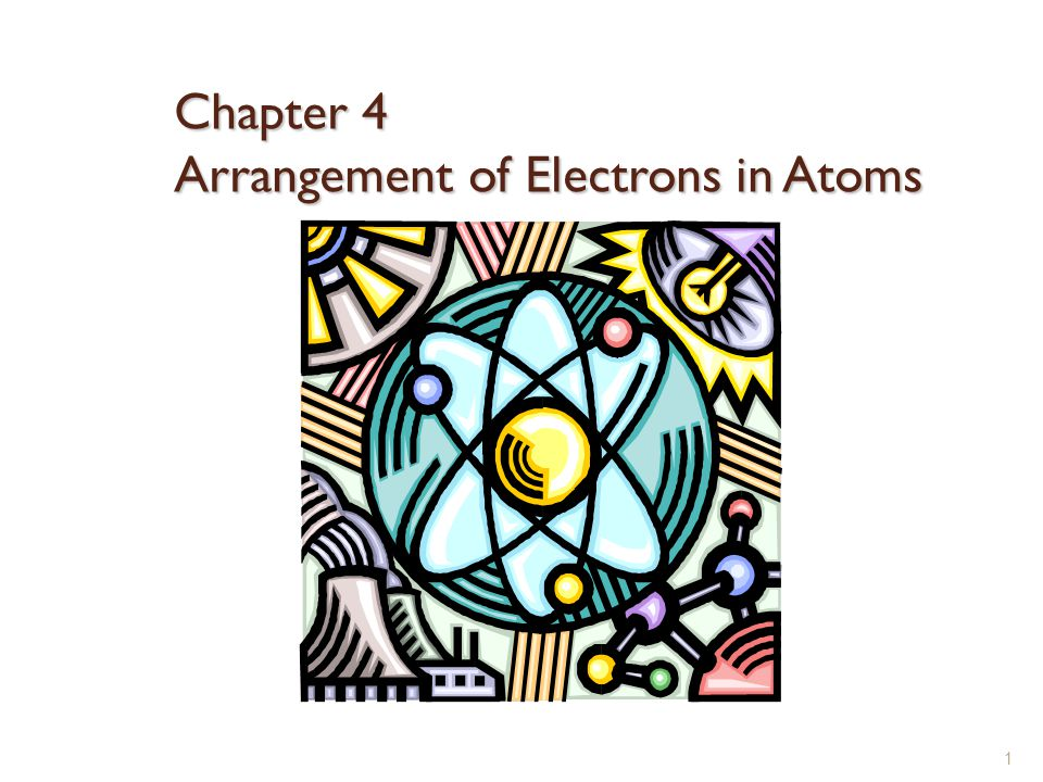 Chapter 4 Arrangement of Electrons in Atoms 1