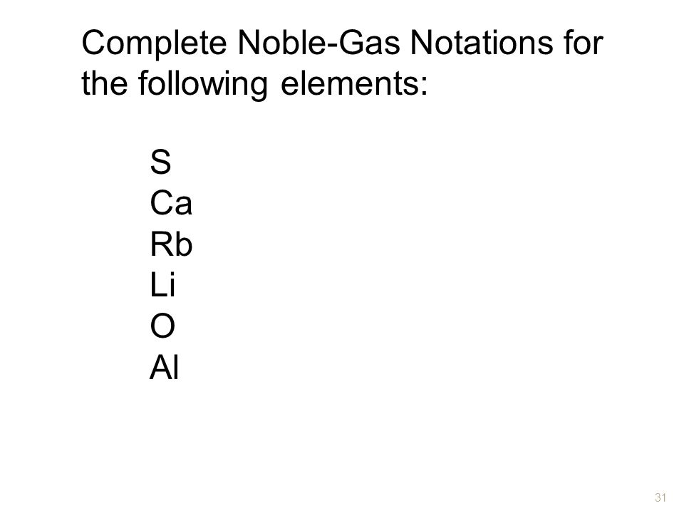 Complete Noble-Gas Notations for the following elements: S Ca Rb Li O Al 31