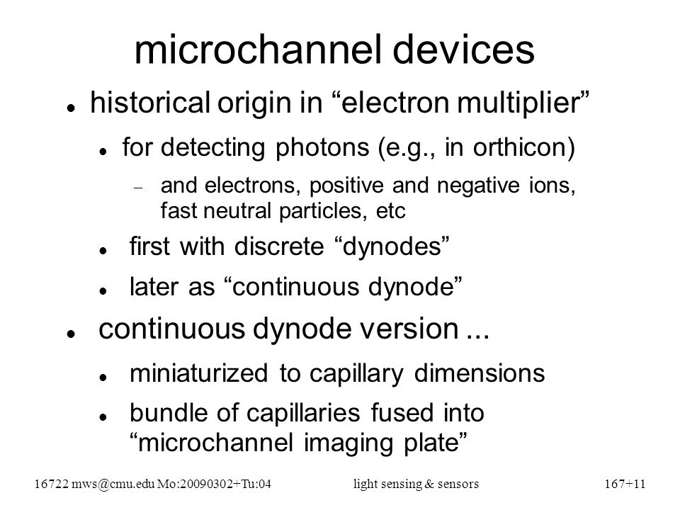 16722 mws@cmu.edu Mo:20090302+Tu:04light sensing & sensors167+11 microchannel devices historical origin in electron multiplier for detecting photons (e.g., in orthicon)  and electrons, positive and negative ions, fast neutral particles, etc first with discrete dynodes later as continuous dynode continuous dynode version...