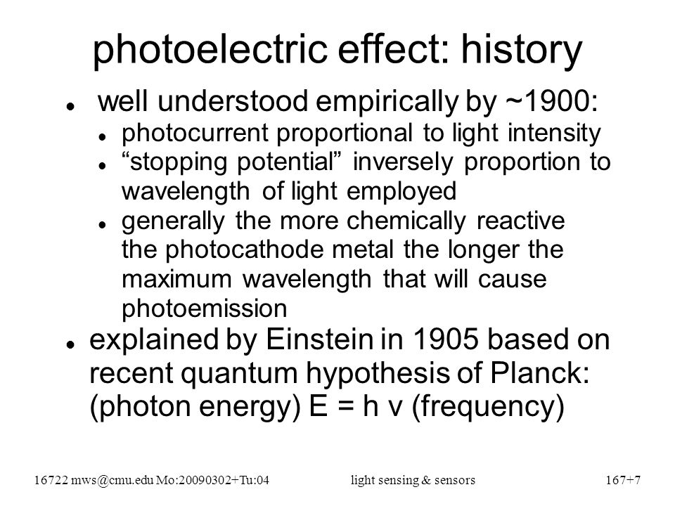 16722 mws@cmu.edu Mo:20090302+Tu:04light sensing & sensors167+8 electrons & photons explain it optical power = photons/second * energy/photon electron current created is proportional to photons/second received for any given material (copper, silicon, etc), there is a well-defined minimum energy/photon that can eject any electrons at all minimum photon energy  maximum wavelength minimum photon energy == work function (WF) maximum electron energy is h – WF electron energy can be less (due to resistive loss) WF is generally smaller for more reactive materials