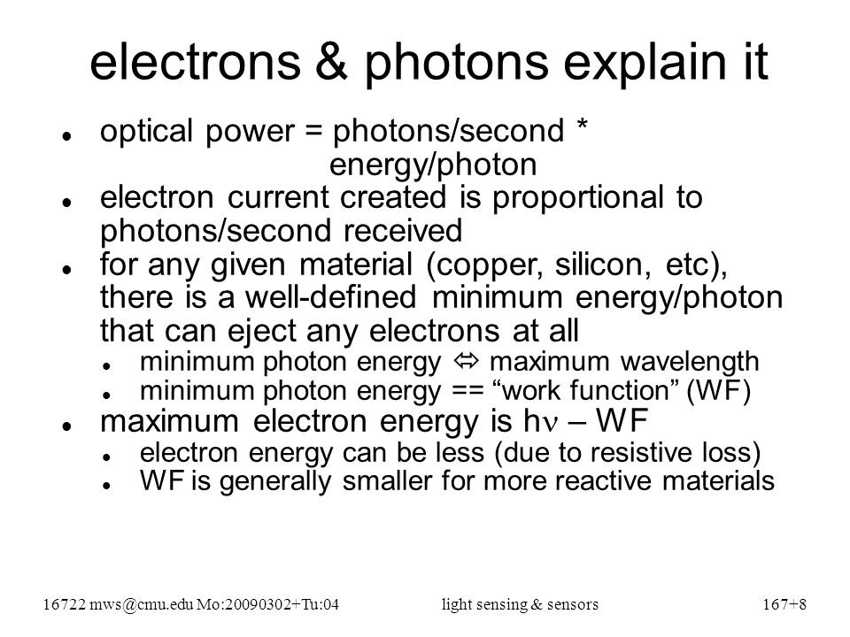 16722 mws@cmu.edu Mo:20090302+Tu:04light sensing & sensors167+8 electrons & photons explain it optical power = photons/second * energy/photon electron current created is proportional to photons/second received for any given material (copper, silicon, etc), there is a well-defined minimum energy/photon that can eject any electrons at all minimum photon energy  maximum wavelength minimum photon energy == work function (WF) maximum electron energy is h – WF electron energy can be less (due to resistive loss) WF is generally smaller for more reactive materials
