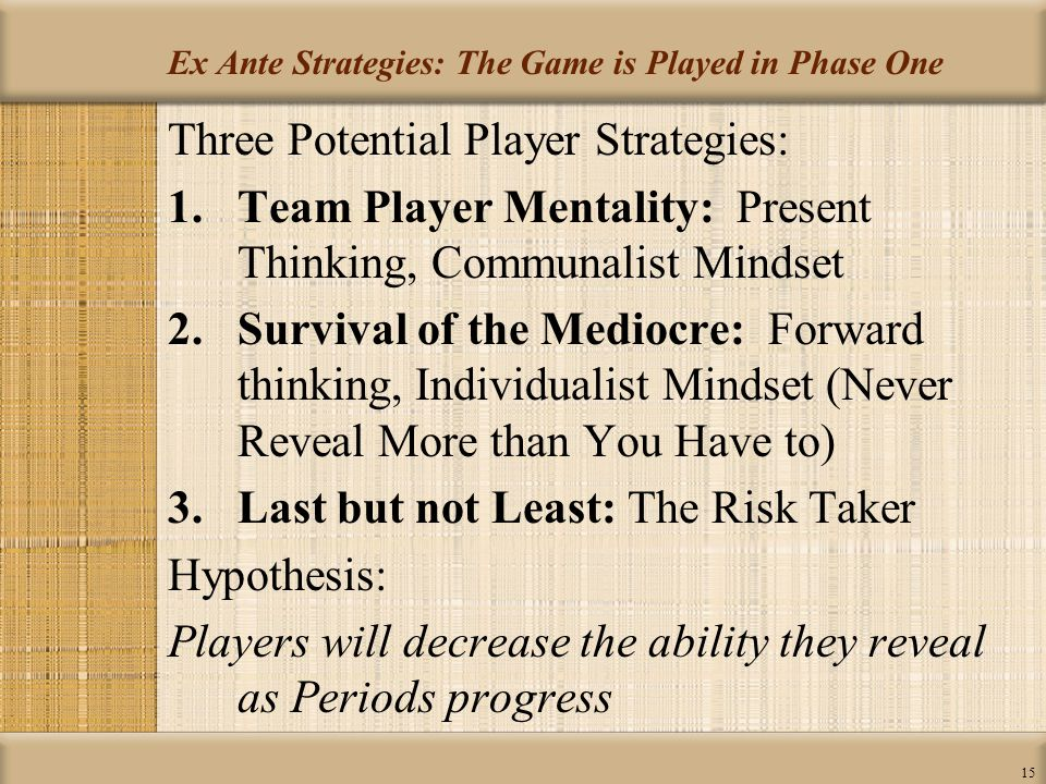 15 Ex Ante Strategies: The Game is Played in Phase One Three Potential Player Strategies: 1.Team Player Mentality: Present Thinking, Communalist Mindset 2.Survival of the Mediocre: Forward thinking, Individualist Mindset (Never Reveal More than You Have to) 3.Last but not Least: The Risk Taker Hypothesis: Players will decrease the ability they reveal as Periods progress