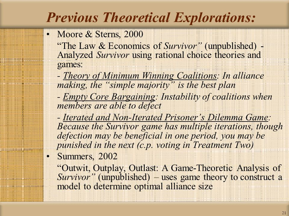 21 Previous Theoretical Explorations: Moore & Sterns, 2000 The Law & Economics of Survivor (unpublished) - Analyzed Survivor using rational choice theories and games: - Theory of Minimum Winning Coalitions: In alliance making, the simple majority is the best plan - Empty Core Bargaining: Instability of coalitions when members are able to defect - Iterated and Non-Iterated Prisoner's Dilemma Game: Because the Survivor game has multiple iterations, though defection may be beneficial in one period, you may be punished in the next (c.p.