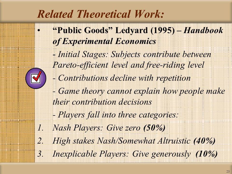 23 Related Theoretical Work: Public Goods Ledyard (1995) – Handbook of Experimental Economics - Initial Stages: Subjects contribute between Pareto-efficient level and free-riding level - Contributions decline with repetition - Game theory cannot explain how people make their contribution decisions - Players fall into three categories: 1.Nash Players: Give zero (50%) 2.High stakes Nash/Somewhat Altruistic (40%) 3.Inexplicable Players: Give generously (10%)