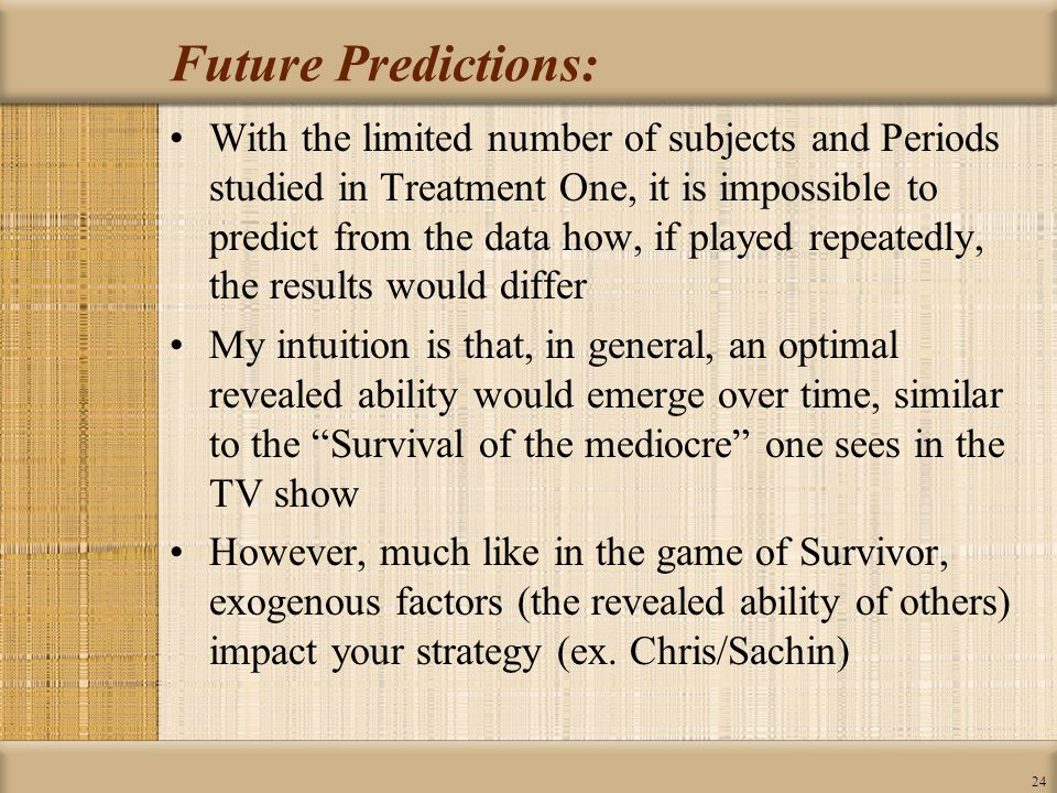 24 Future Predictions: With the limited number of subjects and Periods studied in Treatment One, it is impossible to predict from the data how, if played repeatedly, the results would differ My intuition is that, in general, an optimal revealed ability would emerge over time, similar to the Survival of the mediocre one sees in the TV show However, much like in the game of Survivor, exogenous factors (the revealed ability of others) impact your strategy (ex.