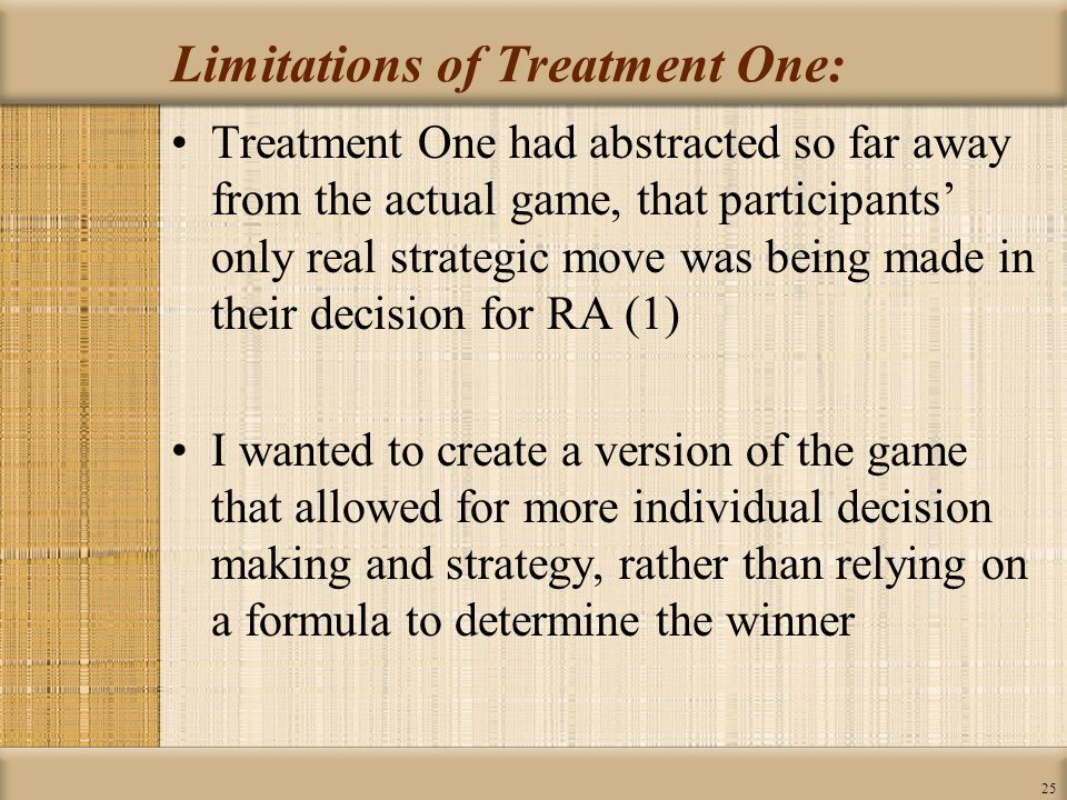 25 Limitations of Treatment One: Treatment One had abstracted so far away from the actual game, that participants' only real strategic move was being made in their decision for RA (1) I wanted to create a version of the game that allowed for more individual decision making and strategy, rather than relying on a formula to determine the winner