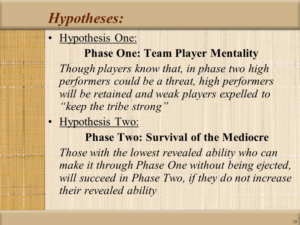 29 Hypotheses: Hypothesis One: Phase One: Team Player Mentality Though players know that, in phase two high performers could be a threat, high performers will be retained and weak players expelled to keep the tribe strong Hypothesis Two: Phase Two: Survival of the Mediocre Those with the lowest revealed ability who can make it through Phase One without being ejected, will succeed in Phase Two, if they do not increase their revealed ability