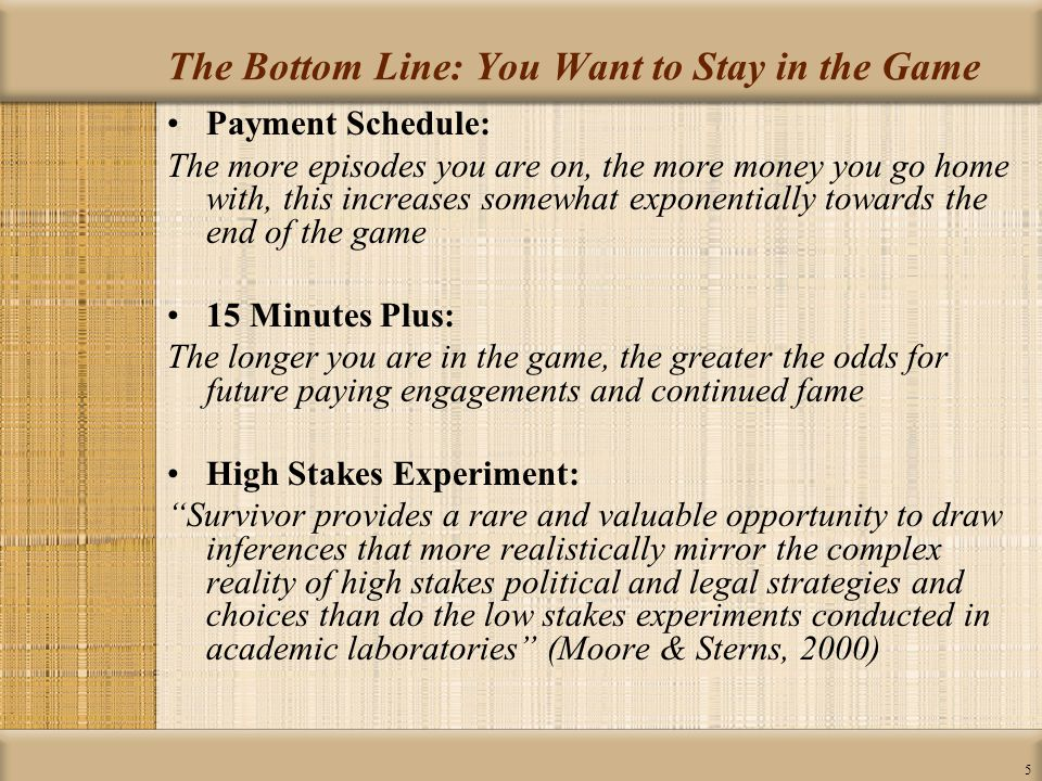 5 The Bottom Line: You Want to Stay in the Game Payment Schedule: The more episodes you are on, the more money you go home with, this increases somewhat exponentially towards the end of the game 15 Minutes Plus: The longer you are in the game, the greater the odds for future paying engagements and continued fame High Stakes Experiment: Survivor provides a rare and valuable opportunity to draw inferences that more realistically mirror the complex reality of high stakes political and legal strategies and choices than do the low stakes experiments conducted in academic laboratories (Moore & Sterns, 2000)