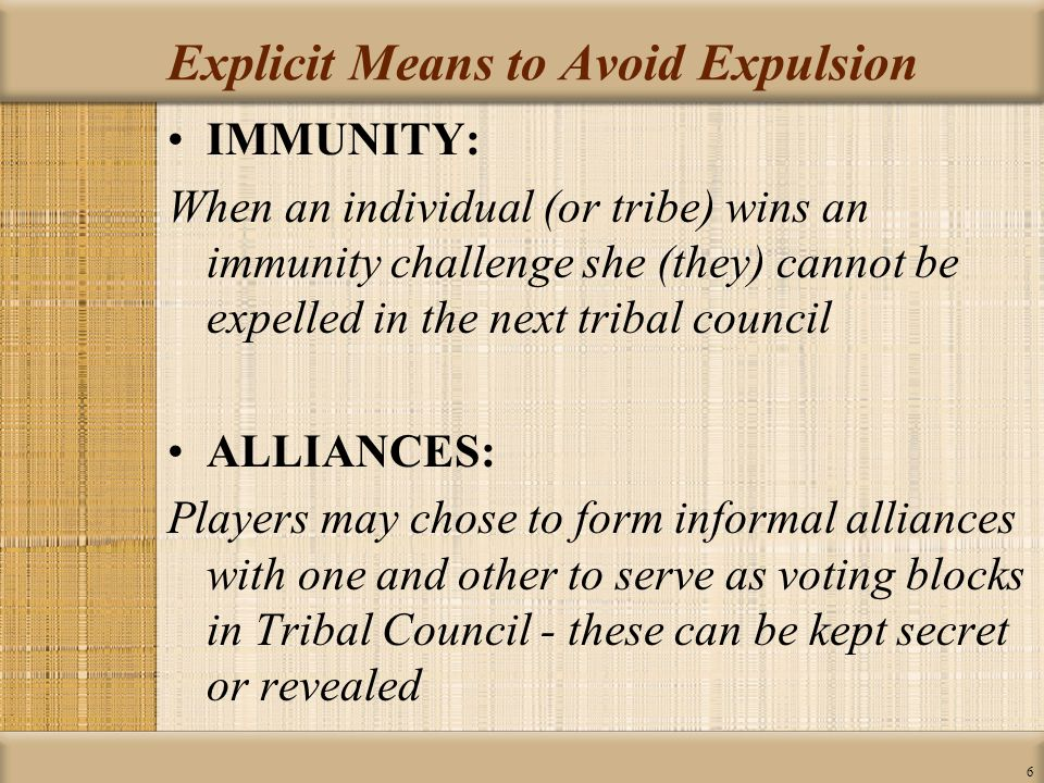 6 Explicit Means to Avoid Expulsion IMMUNITY: When an individual (or tribe) wins an immunity challenge she (they) cannot be expelled in the next tribal council ALLIANCES: Players may chose to form informal alliances with one and other to serve as voting blocks in Tribal Council - these can be kept secret or revealed
