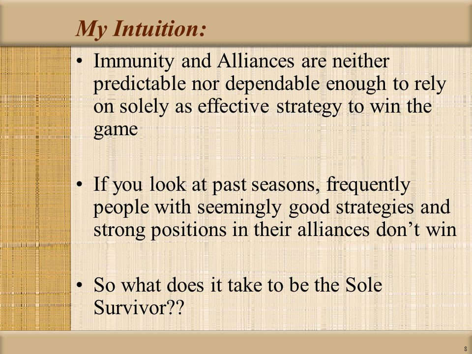 8 My Intuition: Immunity and Alliances are neither predictable nor dependable enough to rely on solely as effective strategy to win the game If you look at past seasons, frequently people with seemingly good strategies and strong positions in their alliances don't win So what does it take to be the Sole Survivor