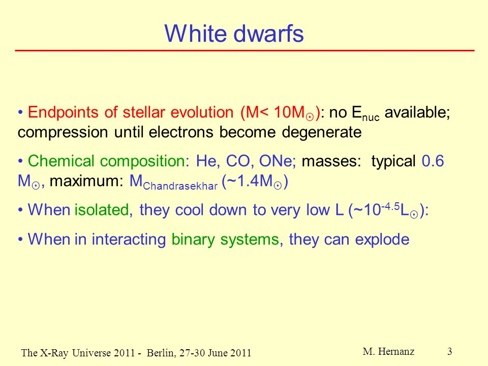 The X-Ray Universe 2011 - Berlin, 27-30 June 2011 M. Hernanz 3 White dwarfs Endpoints of stellar evolution (M< 10M  ): no E nuc available; compressio