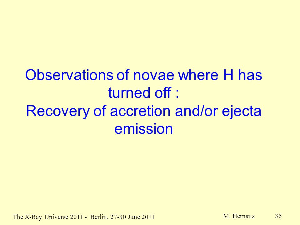 The X-Ray Universe 2011 - Berlin, 27-30 June 2011 M. Hernanz 36 Observations of novae where H has turned off : Recovery of accretion and/or ejecta emi
