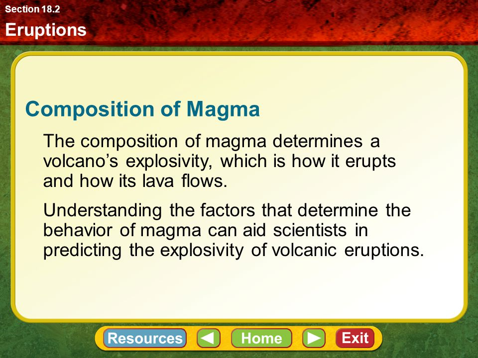 Eruptions Section 18.2 Composition of Magma The composition of magma determines a volcano's explosivity, which is how it erupts and how its lava flows.