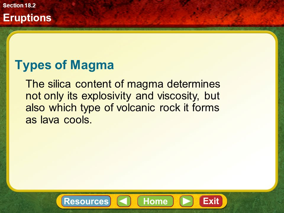 Eruptions Section 18.2 Types of Magma The silica content of magma determines not only its explosivity and viscosity, but also which type of volcanic rock it forms as lava cools.