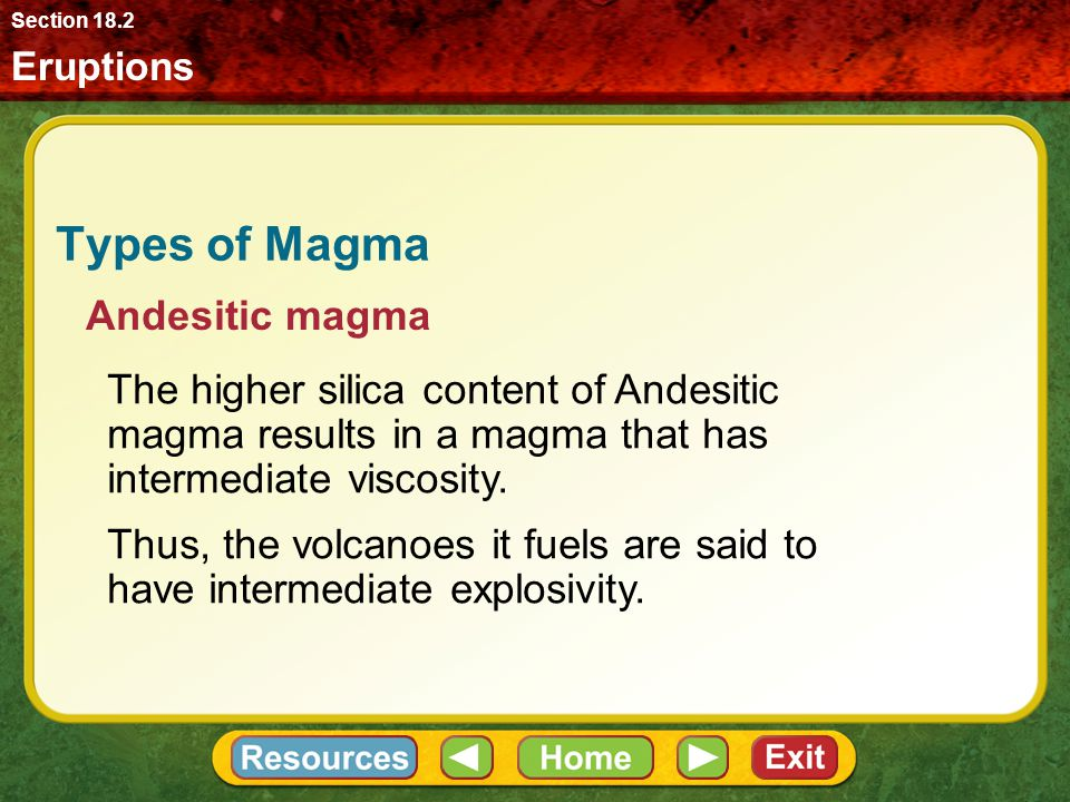 Eruptions Section 18.2 Types of Magma The higher silica content of Andesitic magma results in a magma that has intermediate viscosity.