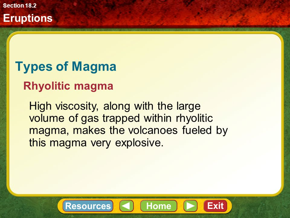 Eruptions Section 18.2 Types of Magma High viscosity, along with the large volume of gas trapped within rhyolitic magma, makes the volcanoes fueled by this magma very explosive.